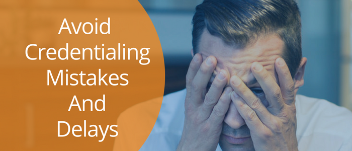 4 Tips to Avoiding Credentialing Mistakes and Delays